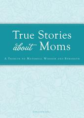 True Stories about Moms: A tribute to maternal wisdom and strength