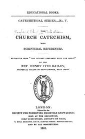 "The Church Catechism, with Scripture References. Extracted from ""The Liturgy Compared with the Bible,"" by the Rev. H. I. Bailey"