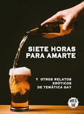 Siete horas para amarte: Y otros relatos eróticos de temática gay