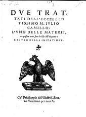 Dve Trattati Dell'Eccellentissimo M. Ivlio Camillo: L'Vno Delle Materie, che possono venire sotto lo stile dell'eloquente: L'Altro Della Imitatione