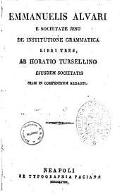 Emmanuelis Alvari ... De institutione grammatica libri tres, ab Horatio Tursellino ejusdem societatis olim in compendium redacti