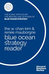 The W. Chan Kim and Renée Mauborgne Blue Ocean Strategy Reader: The iconic articles by bestselling authors W. Chan Kim and Renée Mauborgne
