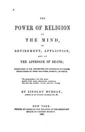 The Power of Religion on the Mind, in Retirement, Affliction, and at the Approach of Death: Exemplified in the Testimonies and Experience of Persons Distinguished by Their Greatness, Learning, Or Virtue