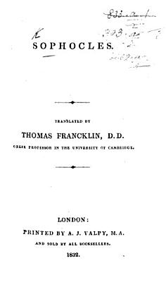 The Tragedies of Sophocles  from the Greek  By Thomas Francklin     A new edition  With a dissertation on ancient Greek tragedy  etc