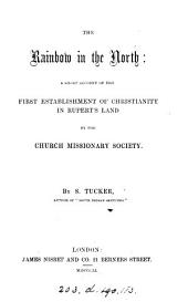 The rainbow in the North: a short account of the first establishment of Christianity in Rupert's Land by the Church missionary society