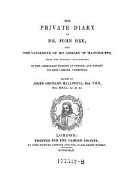 The Private Diary of Dr. John Dee, and the Catalogue of His Library of Manuscripts, from the Original Manuscripts in the Ashmolean Museum at Oxford, and Trinity College Library, Cambridge
