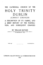 The Cathedral Church of the Holy Trinity, Dublin (Christ Church): A Description of Its Fabric, and a Brief History of the Foundation, and Subsequent Changes