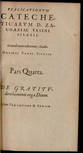 Explicationum Catecheticarum D. Zachariae Ursini Silesii: Absolutum Opus Totiusque Theologiae Purioris Quasi Novum Corpus: De Gratitvdine hominis erga Deum : Cum Praefatione & Indice. 4