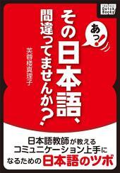 あっ! その日本語、間違ってませんか?: 日本語教師が教えるコミュニケーション上手になるための日本語のツボ