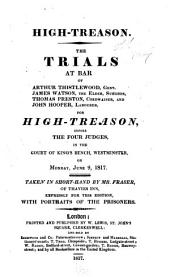 High-treason: The Trials at Bar of Arthur Thistlewood, Gent., James Watson, the Elder, Surgeon, Thomas Preston, Cordwainer, and John Hooper, Labourer, for High-treason, Before the Four Judges, in the Court of King's Bench, Westminster, on Monday, June 9, 1817