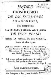 Indice cronológico de los escritores aragoneses que componen la Bibliotheca antigua de este Reyno desde la venida de Jesu-Christo hasta el año 1500