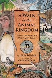 A Walk in the Animal Kingdom: Essays on Animals Wild and Tame