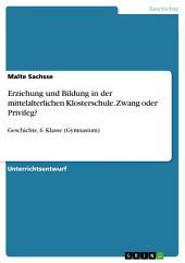 Erziehung und Bildung in der mittelalterlichen Klosterschule. Zwang oder Privileg?: Geschichte, 6. Klasse (Gymnasium)