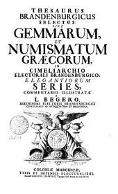 Thesaurus Brandenburgicus selectus: sive Gemmarum, et numismatum Graecorum, in cimeliarchio Electorali Brandenburgico, elegantiorum series, commentario illustratae a Laurentio Begero