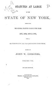 Statutes at Large of the State of New York: Comprising the Revised Statutes, as They Existed on the 1st Day of January, 1867, and All the General Public Statutes Then in Force, with References to Judicial Decisions, and the Material Notes of the Revisers in Their Report to the Legislature, Volume 7