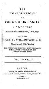 The Consolations of Pure Christianity. A Discourse [on 2 Cor. I. 3, 4] Delivered ... Before the Society of Unitarian Christians, Established in the West of England, for Promoting Christian Knowledge, Etc