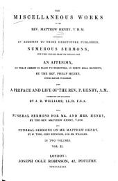 The Miscellaneous Works of the Rev. Matthew Henry: Containing in Addition to Those Heretofore Published, Numerous Sermons Now First Printed from the Original Mss. : an Appendix on what Christ is Made to Believers, in Forty Real Benefits, by Philip Henry... : Funeral Sermons for Mr. and Mrs. Henry, by the Rev. Matthew Henry : Funeral Sermons on Mr. Matthew Henry, by W. Tong, John Reynolds, and Dr. Williams, Volume 2