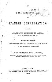 An Easy Introduction to Spanish Conversation: Containing All that is Necessary to Make a Rapid Progress in it : Particularly Designed for Persons who Have Little Time to Study Or are Their Own Instructors