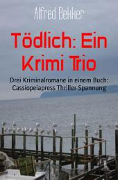 Tödlich: Ein Krimi Trio: Drei Kriminalromane in einem Buch: Cassiopeiapress Thriller Spannung