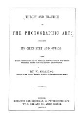 Theory and Practice of the Photographic Art, Including Its Chemistry and Optics: With Minute Instructions in the Practical Manipulation of the Various Processes, Drawn from the Author's Daily Practice