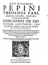 R.P.F. GVILLELMI PEPINI THEOLOGI PARISIENSIS EXIMII, ORDINIS PRAEDICATORVM CONCIONES DE IMITATIONE SANCTORVM, PRO ILLORVM DIEBVS, QVI TOTO ANNO IN ECCLESIA CELEBRANTVR: Ex quarum lectione non modo verbi Dei Praedicatores, verumetiam Sacrae Theologiae, & Sacrorum Canonum Professores, Animarumque curae Praepositi, admirabilem vtilitatem sibi, & alijs proferent, & spiritualem profectum sentient
