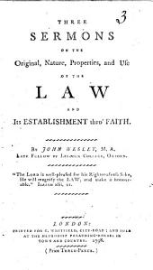 Three Sermons on the Original, Nature, Properties, and Use of the Law: And Its Establishment Thro' Faith