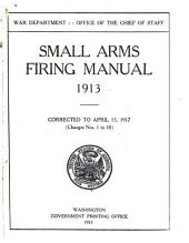 Small Arms Firing Manual, 1913: Corrected to April 15, 1917 (changes Nos. 1-18)