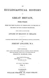 An ecclesiastical history of Great Britain, chiefly of England: from the first planting of Christianity, to the end of the reign of King Charles the Second; with a brief account of the affairs of religion in Ireland
