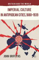 Imperial Culture in Antipodean Cities  1880 1939 PDF