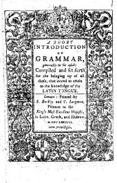 A Short Introduction of Grammar: Generally to be Used: Compiled and Set Forth for the Bringing Up of All Those, that Intend to Attain to the Knowledge of the Latin Tongue
