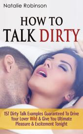How To Talk Dirty: 157 Dirty Talk Examples Guaranteed To Drive Your Lover Wild & Give You Ultimate Pleasure & Excitement Tonight