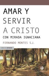 Amar y servir a Cristo: Con mirada ignaciana
