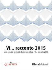 """Vi... racconto 2015: Antologia dei premiati al concorso """"Ellera - Vi... racconto"""" 2015"""