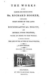 The Works of that Learned and Judicious Divine, Mr. Richard Hooker: Containing Eight Books of The Laws of Ecclesiastical Polity, and Several Other Treatises, with an Index to the Whole, Volume 2