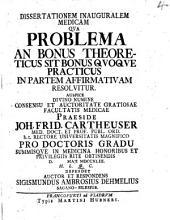 Diss. inaug. med. qua problema: an bonus theoreticus sit bonus quoque practicus, in partem affirmativam resolvitur