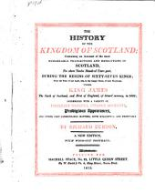 The History of the Kingdom of Scotland: Containing an Account of the Most Remarkable Transactions and Revolutions in Scotland, for Above Twelve Hundred Years Past, During the Reigns of Sixty-seven Kings: from the Year of Our Lord, 424, to the Happy Union of Both Kingdoms, Under King James ... in 1602 : Intermixed with a Variety of Excellent Speeches, Strange Accidents, Prodigious Appearances, and Other Very Considerable Matters, Both Delightful and Profitable