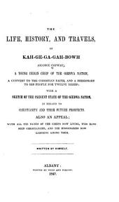 The Life, History, and Travels of Kah-ge-ga-gah-bowh (George Copway),a Young Indian Chief of the Ojebwa Nation, a Convert to the Christian Faith, and a Missionary to His People for Twelve Years: With a Sketch of the Present State of the Ojebwa Nation, in Regard to Christianity and Their Future Prospects. Also an Appeal; with All the Names of the Chiefs Now Living, who Have Been Christianized, and the Missionaries Now Laboring Among Them