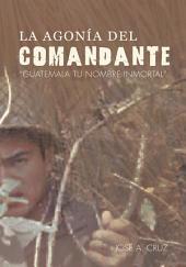 """La Agonía del Comandante: """"Guatemala tu Nombre Inmortal""""."""