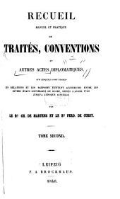 Recueil manuel et pratique de traités, conventions et autres actes diplomatique: sur lesquels sont etablis les relations et les rapports existant aujourd'hui entre les divers états souvernains du globe, depuis l'année 1760 jusqu'a l'époque actuelle, Volume2