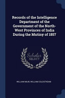 Records of the Intelligence Department of the Government of the North-West Provinces of India During the Mutiny of 1857