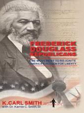 Frederick Douglass Republicans: The Movement to Re-Ignite America's Passion for Liberty