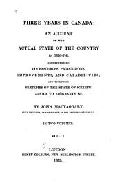 Three Years in Canada: An Account of the Actual State of the Country in 1826-7-8. Comprehending Its Resources, Productions, Improvements, and Capabilities; and Including Sketches of the State of Society, Advice to Emigrants, &c, Volume 1