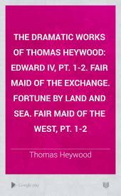 The Dramatic Works of Thomas Heywood: Edward IV, pt. 1-2. Fair maid of the exchange. Fortune by land and sea. Fair maid of the west, pt. 1-2