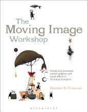 The Moving Image Workshop: Introducing animation, motion graphics and visual effects in 45 practical projects