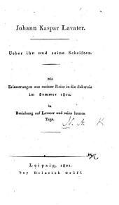 Johann Kaspar Lavater. Ueber ihn und seine Schriften. Mit Erinnerungen aus meiner Reise in die Schweiz ... in Beziehung auf Lavater und seine letzten Tage. [By A. N., i.e. J. A. Nebe.]