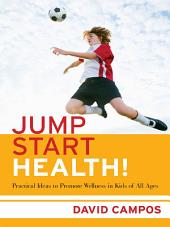 Jump Start Health! Practical Ideas to Promote Wellness in Kids of All Ages: Practical Ideas to Promote Wellness in Kids of All Ages