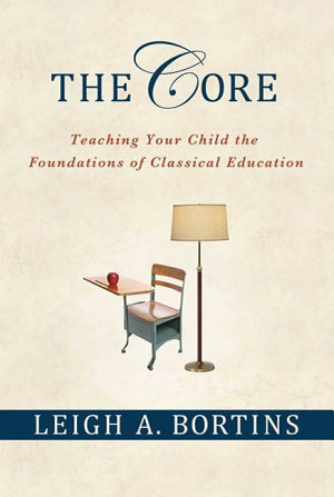 The Core  Teaching Your Child the Foundations of Classical Education PDF