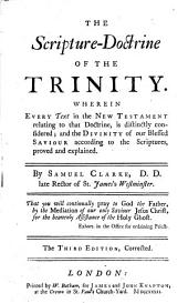 The Scripture-doctrine of the Trinity: Wherein Every Text in the New Testament Relating to that Doctrine, is Distinctly Considered, and the Divinity of Our Blessed Saviour According to the Scriptures, is Proved and Explained