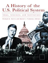 A History of the U.S. Political System: Ideas, Interests, and Institutions [3 volumes]
