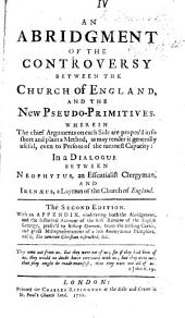 "An Abridgment of the controversy between the Church of England and the new Pseudo-Primitives ... In a dialogue between Neophytus ... and Irenæus ... The second edition. With an appendix, vindicating both the abridgment and the historical account of the first review of the English Liturgy, prefixed to Bishop Sparrow, from the ... misrepresentations of a late anonymous pamphlet, call'd ""The Common Christian instructed,"" etc. [by - Griffin?]"